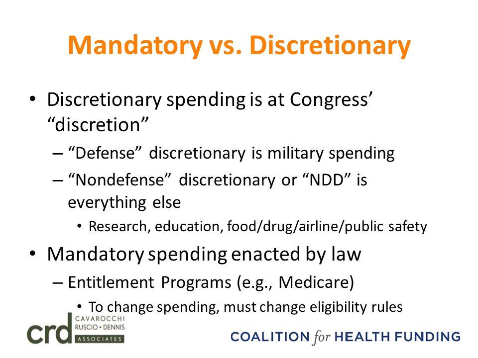 "Mandatory vs. Discretionary Discretionary spending is at Congress' ""discretion"" – ""Defense"" discretionary is military spending – ""Nondefense"" discreti"