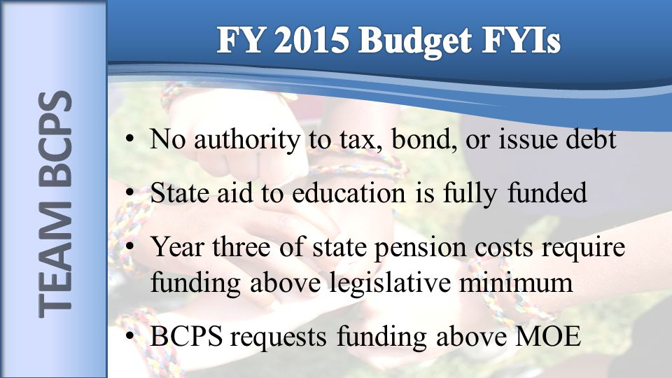 No authority to tax, bond, or issue debt State aid to education is fully funded Year three of state pension costs require funding above legislative minimum BCPS requests funding above MOE