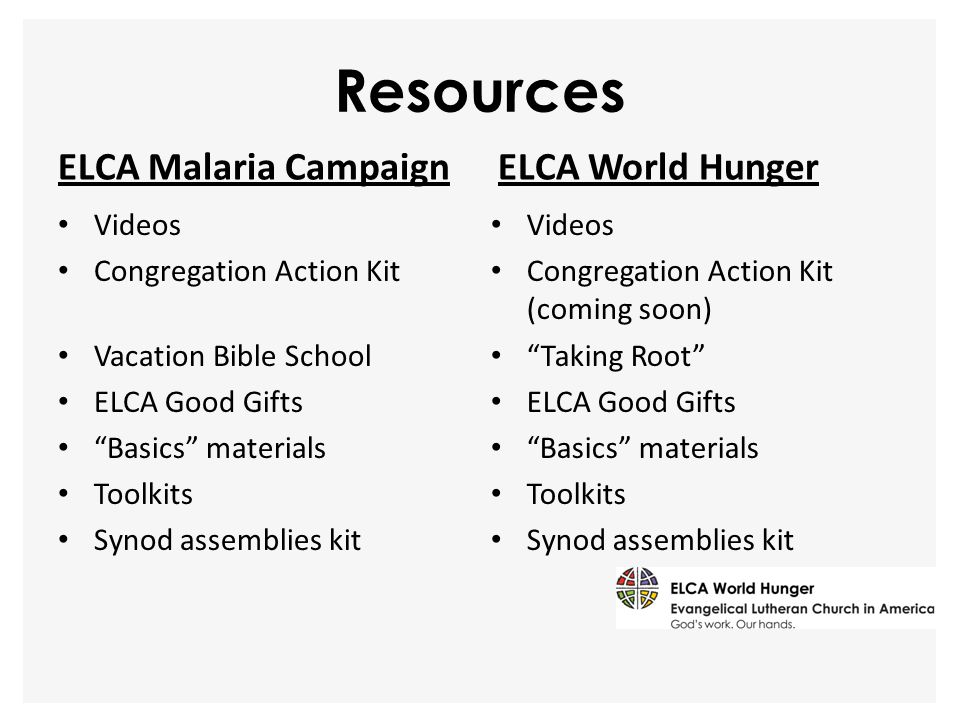 "Resources ELCA Malaria Campaign Videos Congregation Action Kit Vacation Bible School ELCA Good Gifts ""Basics"" materials Toolkits Synod assemblies kit"