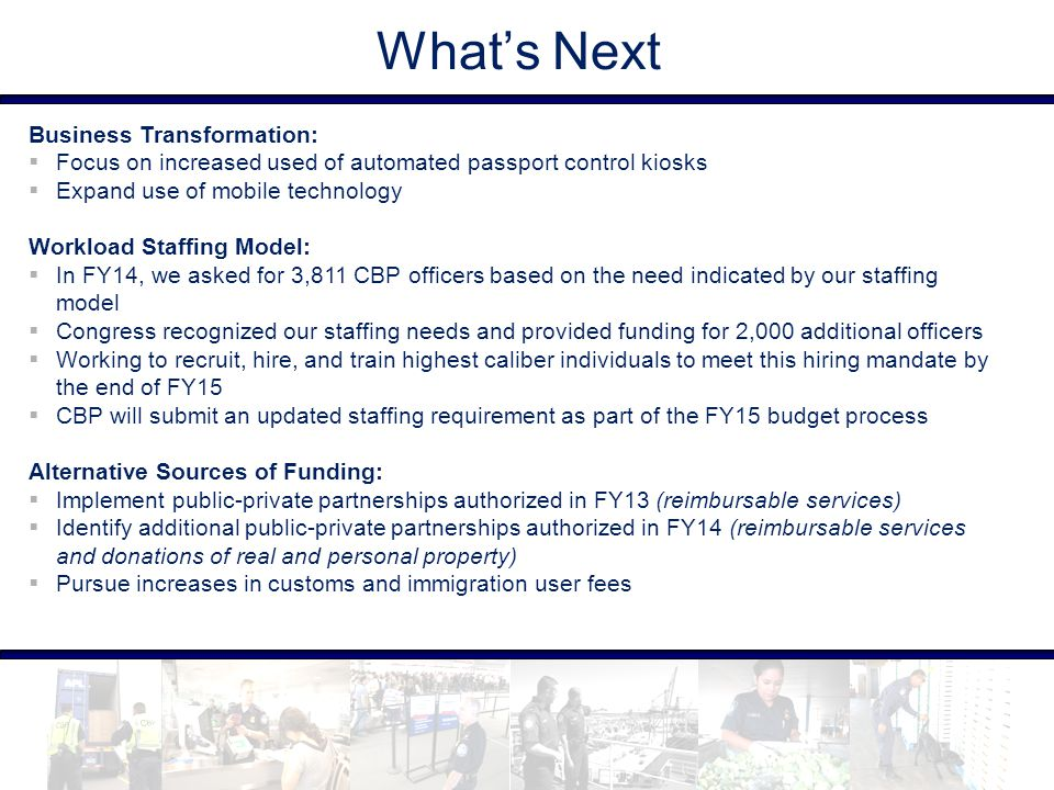 What's Next Business Transformation:  Focus on increased used of automated passport control kiosks  Expand use of mobile technology Workload Staffin