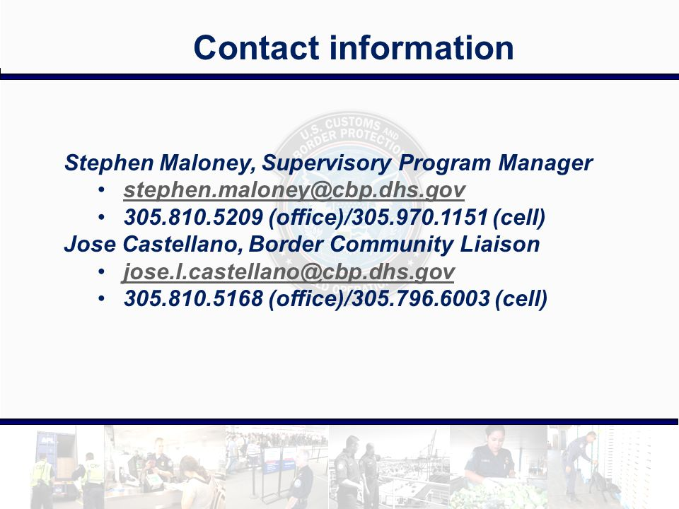Contact information Stephen Maloney, Supervisory Program Manager stephen.maloney@cbp.dhs.gov 305.810.5209 (office)/305.970.1151 (cell) Jose Castellano