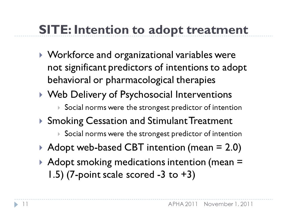 SITE: Intention to adopt treatment  Workforce and organizational variables were not significant predictors of intentions to adopt behavioral or pharmacological therapies  Web Delivery of Psychosocial Interventions  Social norms were the strongest predictor of intention  Smoking Cessation and Stimulant Treatment  Social norms were the strongest predictor of intention  Adopt web-based CBT intention (mean = 2.0)  Adopt smoking medications intention (mean = 1.5) (7-point scale scored -3 to +3) November 1, 201111APHA 2011