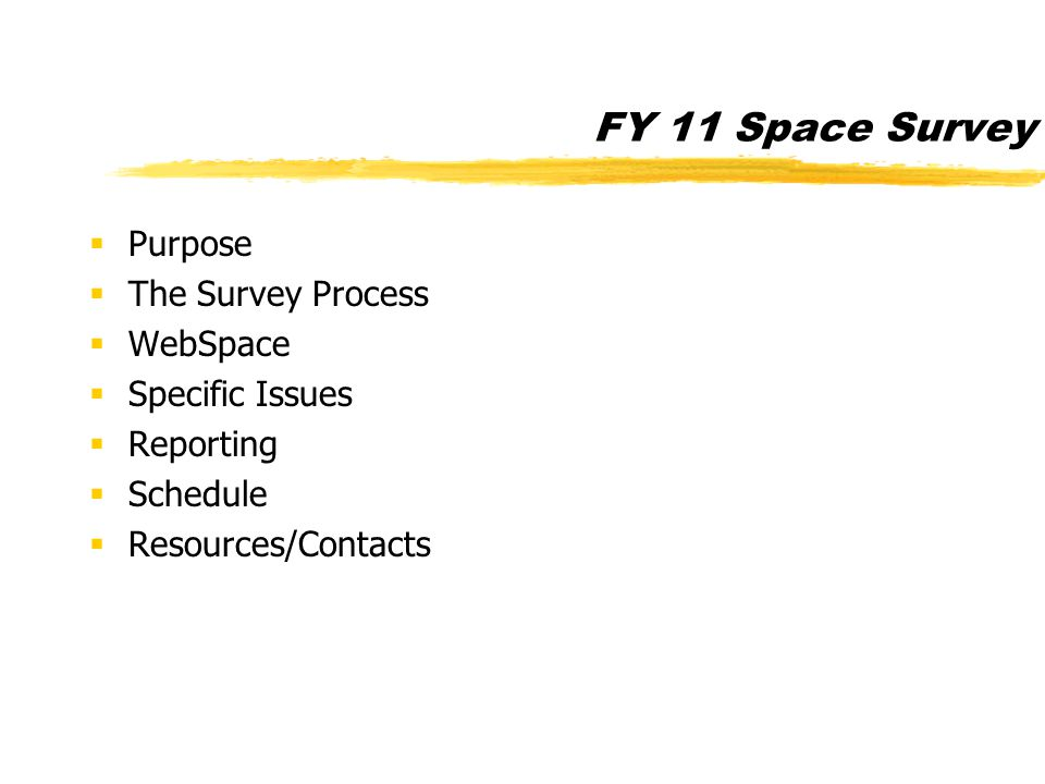 FY 11 Space Survey  Purpose  The Survey Process  WebSpace  Specific Issues  Reporting  Schedule  Resources/Contacts