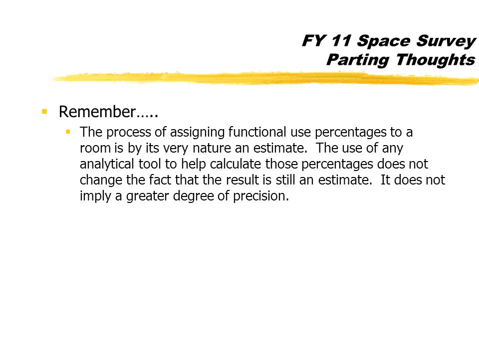 FY 11 Space Survey Parting Thoughts  Remember…..  The process of assigning functional use percentages to a room is by its very nature an estimate. T