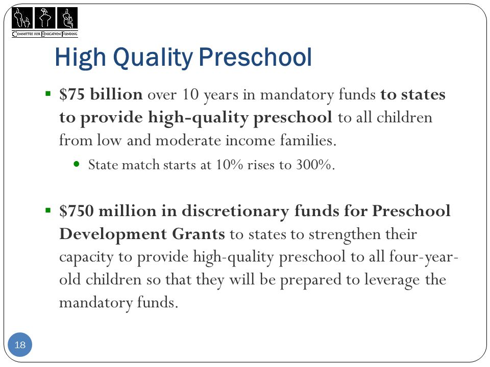 High Quality Preschool  $75 billion over 10 years in mandatory funds to states to provide high-quality preschool to all children from low and moderate income families.