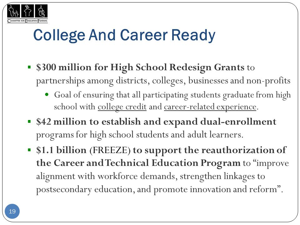 College And Career Ready  $300 million for High School Redesign Grants to partnerships among districts, colleges, businesses and non-profits Goal of ensuring that all participating students graduate from high school with college credit and career-related experience.