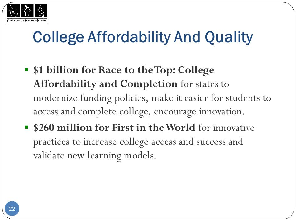 College Affordability And Quality  $1 billion for Race to the Top: College Affordability and Completion for states to modernize funding policies, make it easier for students to access and complete college, encourage innovation.