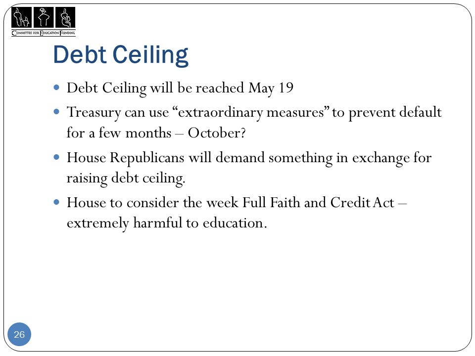 Debt Ceiling Debt Ceiling will be reached May 19 Treasury can use extraordinary measures to prevent default for a few months – October.