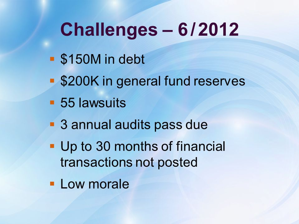 Challenges – 6/2012  $150M in debt  $200K in general fund reserves  55 lawsuits  3 annual audits pass due  Up to 30 months of financial transactions not posted  Low morale