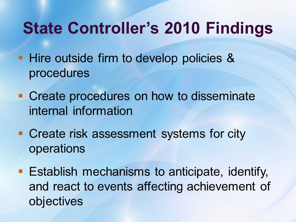 State Controller's 2010 Findings  Hire outside firm to develop policies & procedures  Create procedures on how to disseminate internal information  Create risk assessment systems for city operations  Establish mechanisms to anticipate, identify, and react to events affecting achievement of objectives