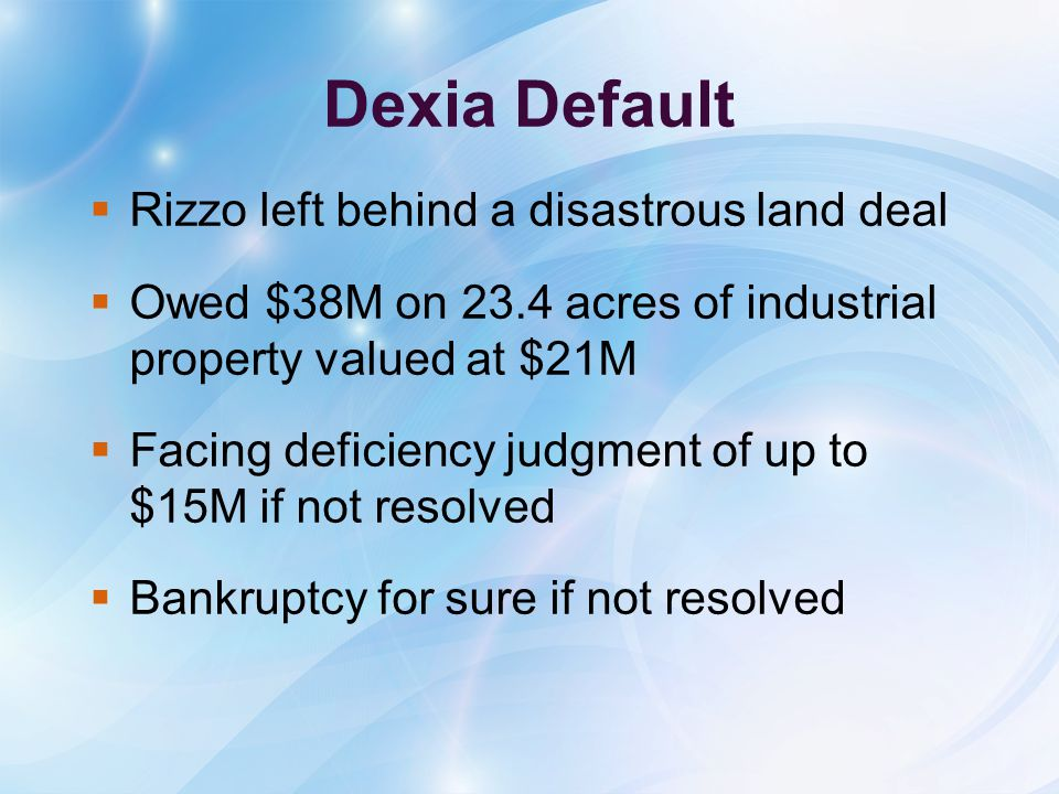 Dexia Default  Rizzo left behind a disastrous land deal  Owed $38M on 23.4 acres of industrial property valued at $21M  Facing deficiency judgment of up to $15M if not resolved  Bankruptcy for sure if not resolved
