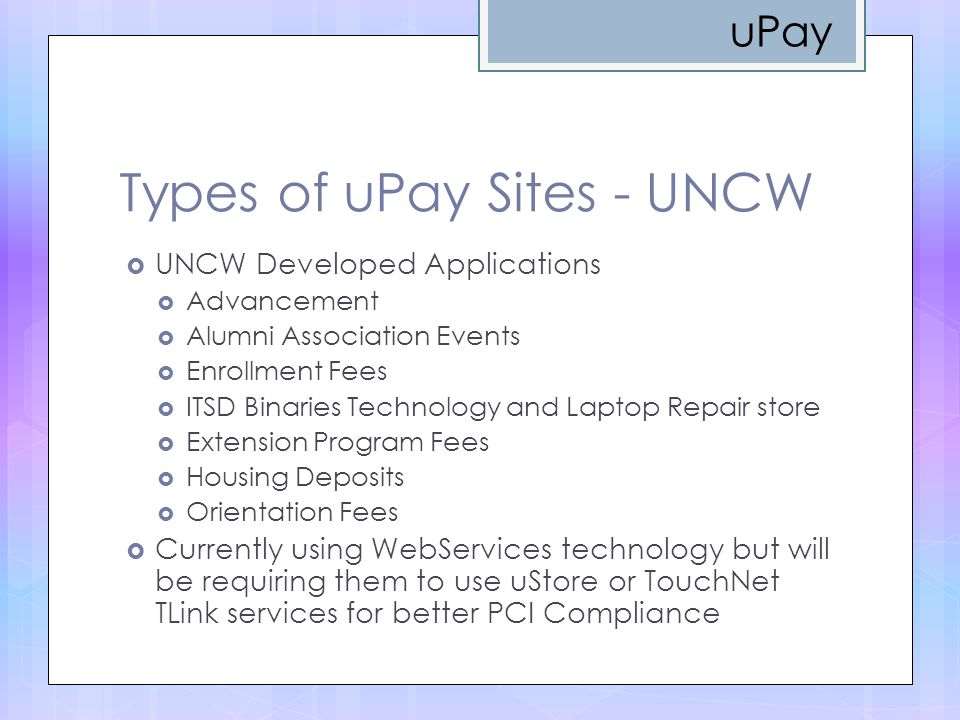 Types of uPay Sites - UNCW  UNCW Developed Applications  Advancement  Alumni Association Events  Enrollment Fees  ITSD Binaries Technology and Laptop Repair store  Extension Program Fees  Housing Deposits  Orientation Fees  Currently using WebServices technology but will be requiring them to use uStore or TouchNet TLink services for better PCI Compliance uPay