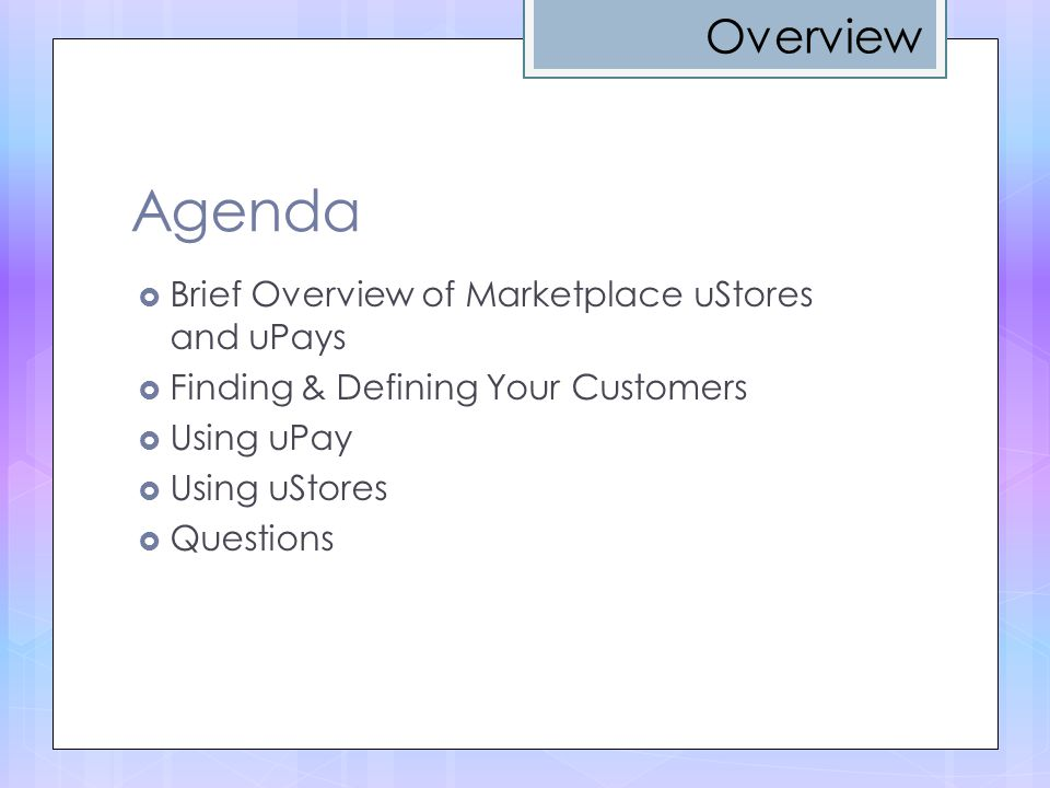 Agenda  Brief Overview of Marketplace uStores and uPays  Finding & Defining Your Customers  Using uPay  Using uStores  Questions Overview