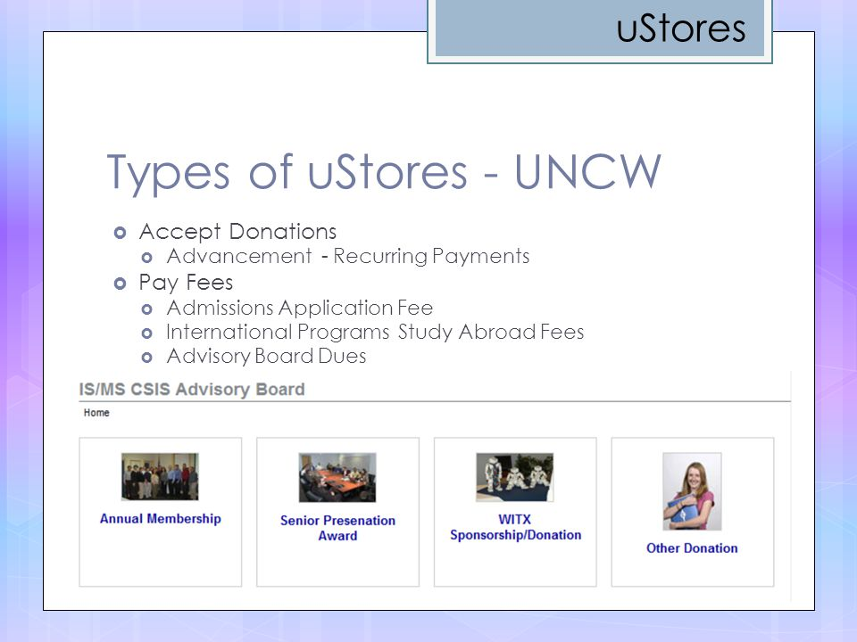 Types of uStores - UNCW  Accept Donations  Advancement - Recurring Payments  Pay Fees  Admissions Application Fee  International Programs Study Abroad Fees  Advisory Board Dues uStores