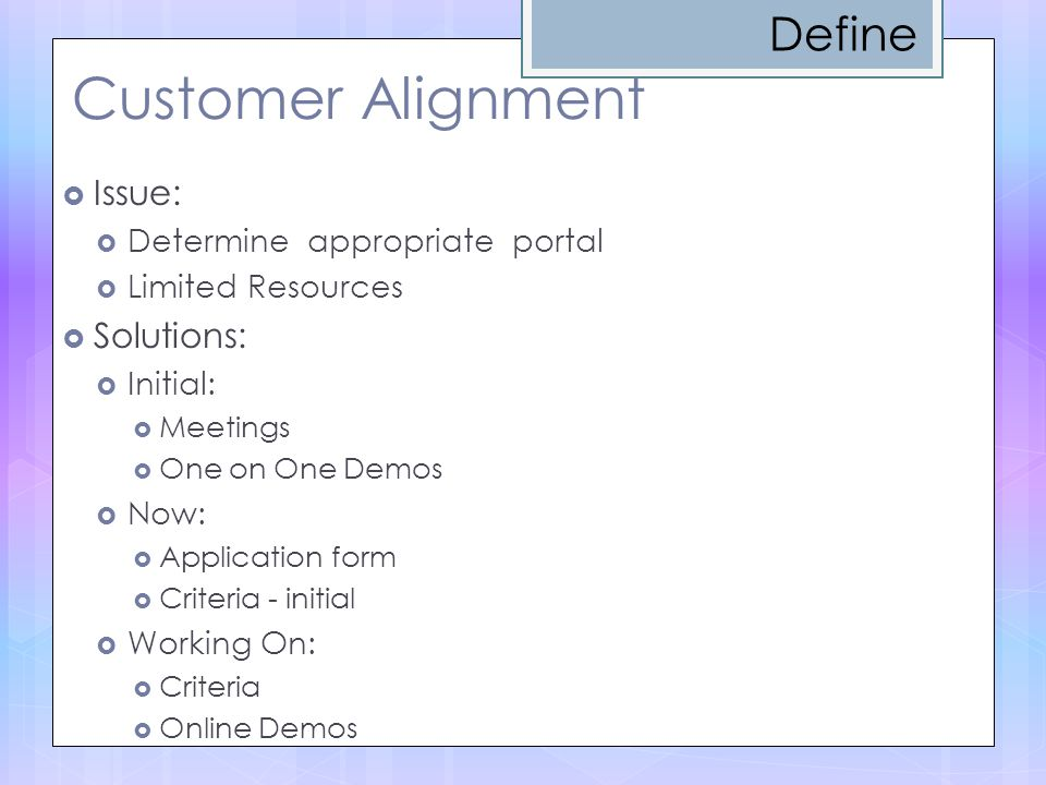 Customer Alignment  Issue:  Determine appropriate portal  Limited Resources  Solutions:  Initial:  Meetings  One on One Demos  Now:  Application form  Criteria - initial  Working On:  Criteria  Online Demos Define