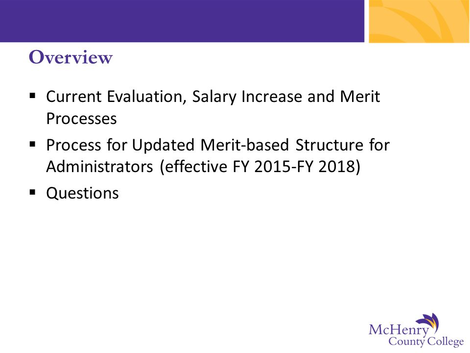  Current Evaluation, Salary Increase and Merit Processes  Process for Updated Merit-based Structure for Administrators (effective FY 2015-FY 2018)  Questions Overview