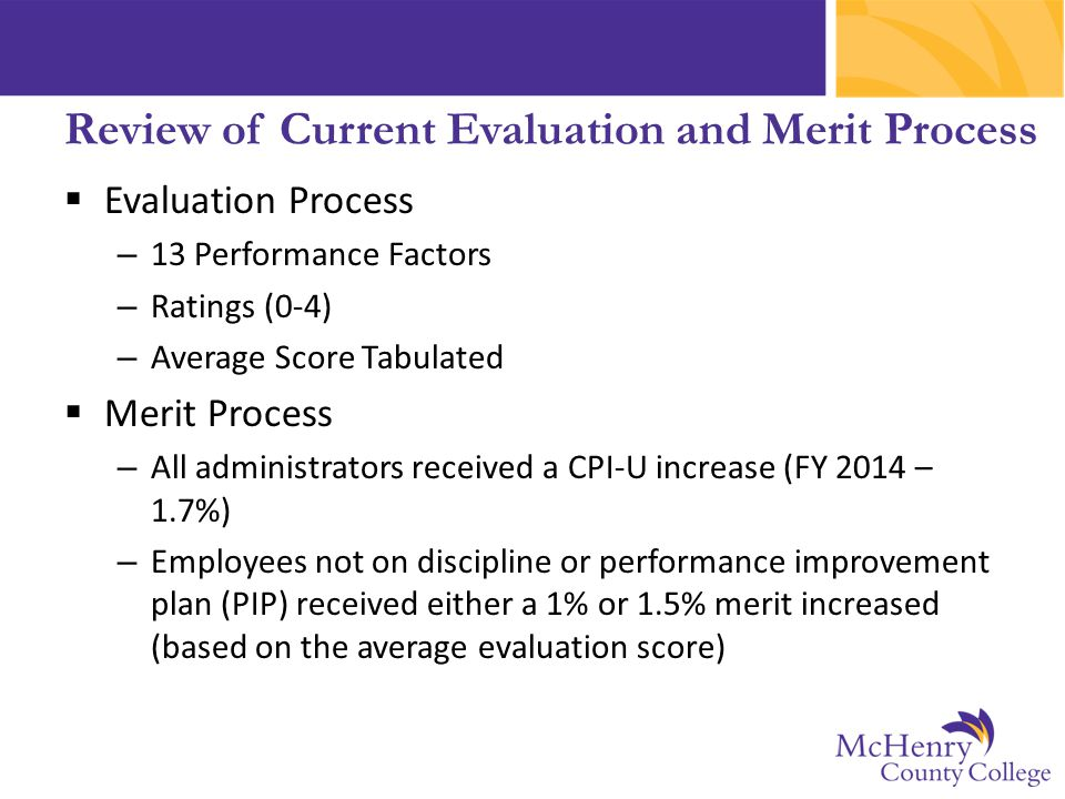  Evaluation Process – 13 Performance Factors – Ratings (0-4) – Average Score Tabulated  Merit Process – All administrators received a CPI-U increase (FY 2014 – 1.7%) – Employees not on discipline or performance improvement plan (PIP) received either a 1% or 1.5% merit increased (based on the average evaluation score) Review of Current Evaluation and Merit Process