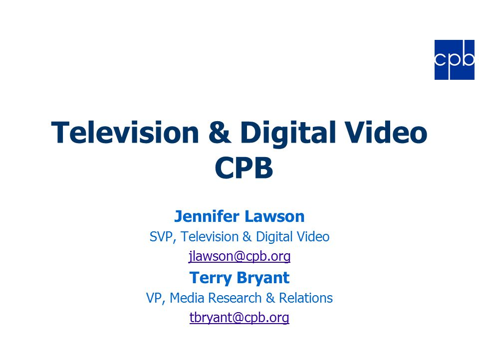 Television & Digital Video CPB Jennifer Lawson SVP, Television & Digital Video jlawson@cpb.org Terry Bryant VP, Media Research & Relations tbryant@cpb.org