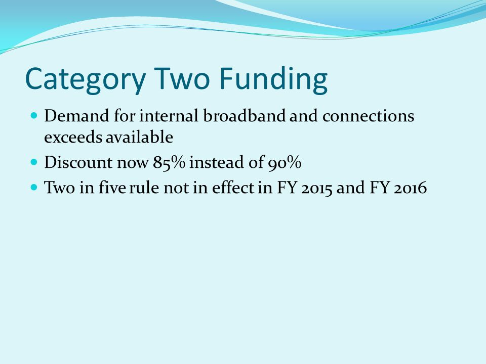Category Two Funding Demand for internal broadband and connections exceeds available Discount now 85% instead of 90% Two in five rule not in effect in