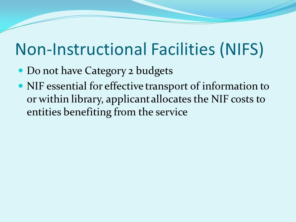 Non-Instructional Facilities (NIFS) Do not have Category 2 budgets NIF essential for effective transport of information to or within library, applican