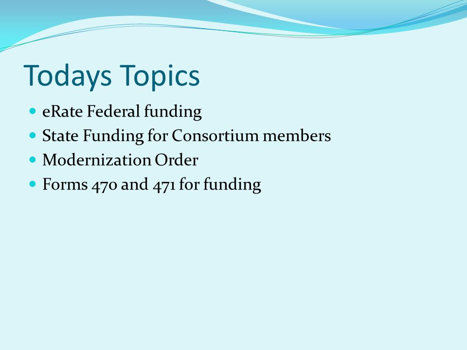 Todays Topics eRate Federal funding State Funding for Consortium members Modernization Order Forms 470 and 471 for funding
