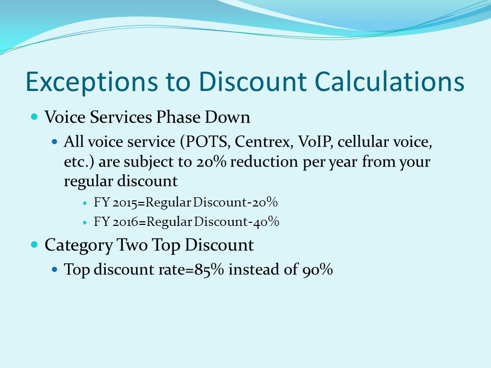 Exceptions to Discount Calculations Voice Services Phase Down All voice service (POTS, Centrex, VoIP, cellular voice, etc.) are subject to 20% reducti