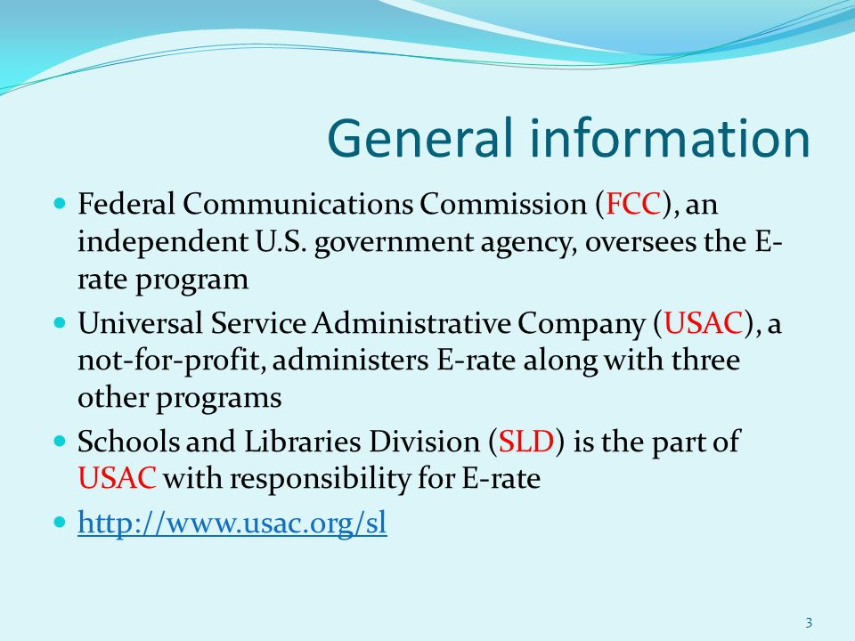 General information Federal Communications Commission (FCC), an independent U.S. government agency, oversees the E- rate program Universal Service Adm