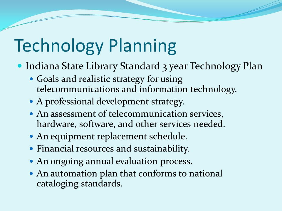 Technology Planning Indiana State Library Standard 3 year Technology Plan Goals and realistic strategy for using telecommunications and information te