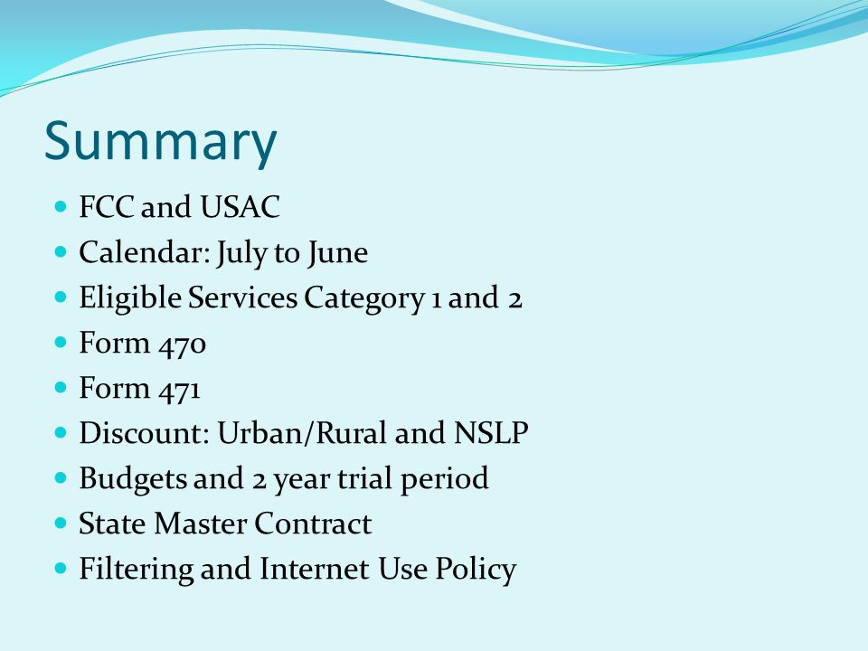 Summary FCC and USAC Calendar: July to June Eligible Services Category 1 and 2 Form 470 Form 471 Discount: Urban/Rural and NSLP Budgets and 2 year tri