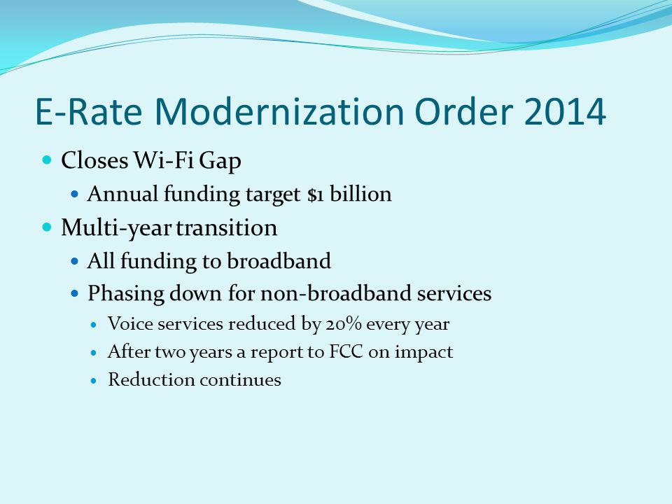 E-Rate Modernization Order 2014 Closes Wi-Fi Gap Annual funding target $1 billion Multi-year transition All funding to broadband Phasing down for non-