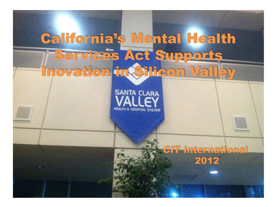California's Mental Health Services Act Supports Inovation in Silicon Valley CIT International 2012 2012