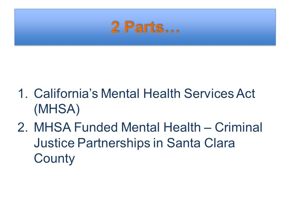 2 Parts… 1.California's Mental Health Services Act (MHSA) 2.MHSA Funded Mental Health – Criminal Justice Partnerships in Santa Clara County