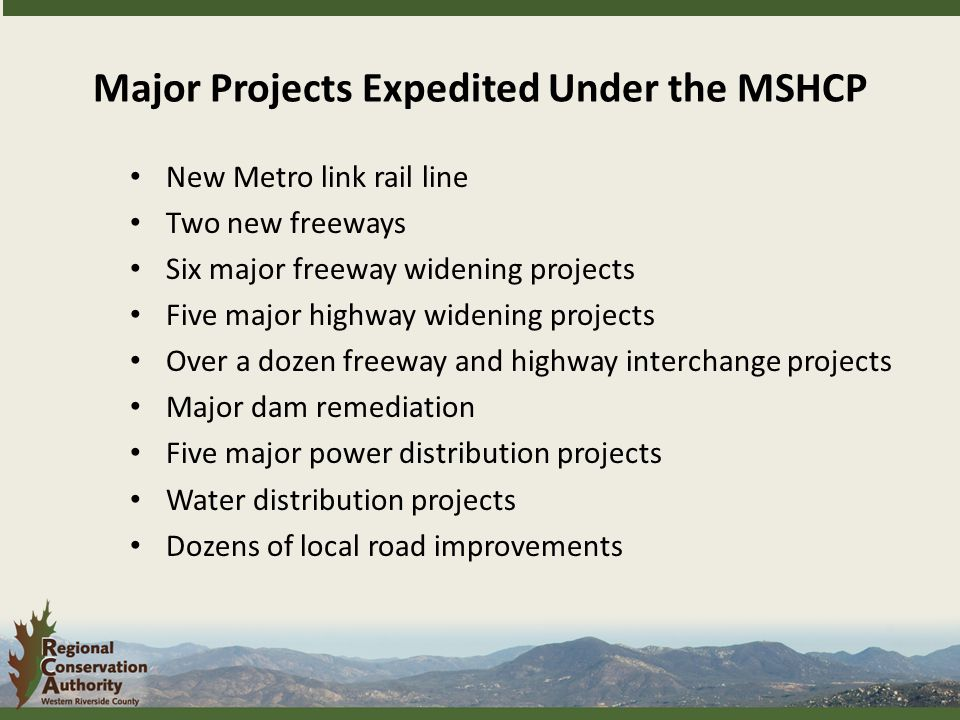 New Metro link rail line Two new freeways Six major freeway widening projects Five major highway widening projects Over a dozen freeway and highway interchange projects Major dam remediation Five major power distribution projects Water distribution projects Dozens of local road improvements Major Projects Expedited Under the MSHCP