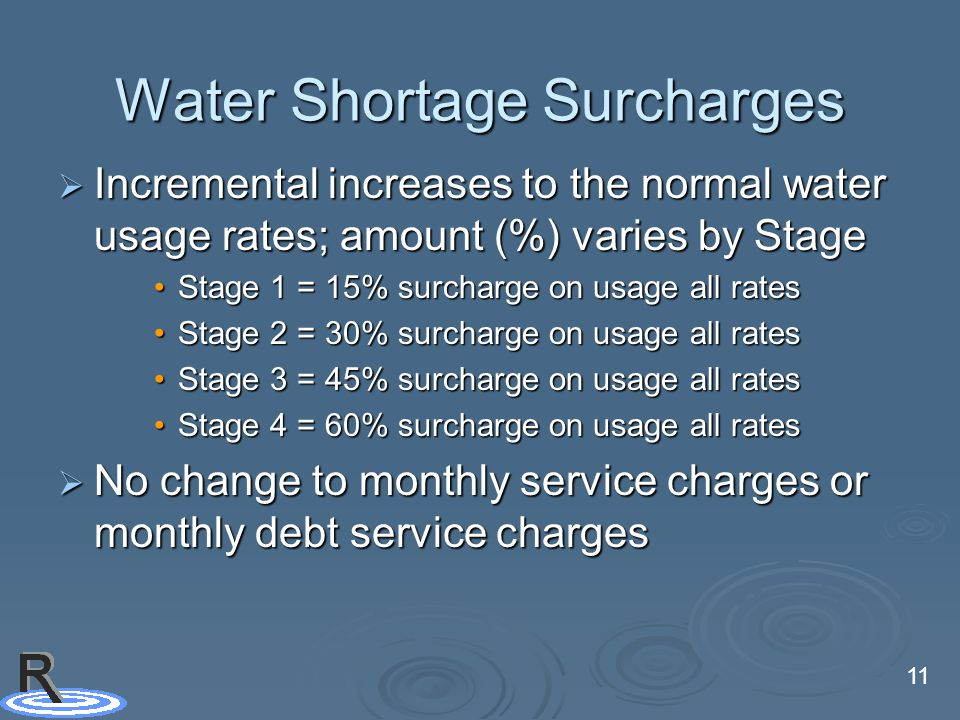 11 Water Shortage Surcharges  Incremental increases to the normal water usage rates; amount (%) varies by Stage Stage 1 = 15% surcharge on usage all ratesStage 1 = 15% surcharge on usage all rates Stage 2 = 30% surcharge on usage all ratesStage 2 = 30% surcharge on usage all rates Stage 3 = 45% surcharge on usage all ratesStage 3 = 45% surcharge on usage all rates Stage 4 = 60% surcharge on usage all ratesStage 4 = 60% surcharge on usage all rates  No change to monthly service charges or monthly debt service charges