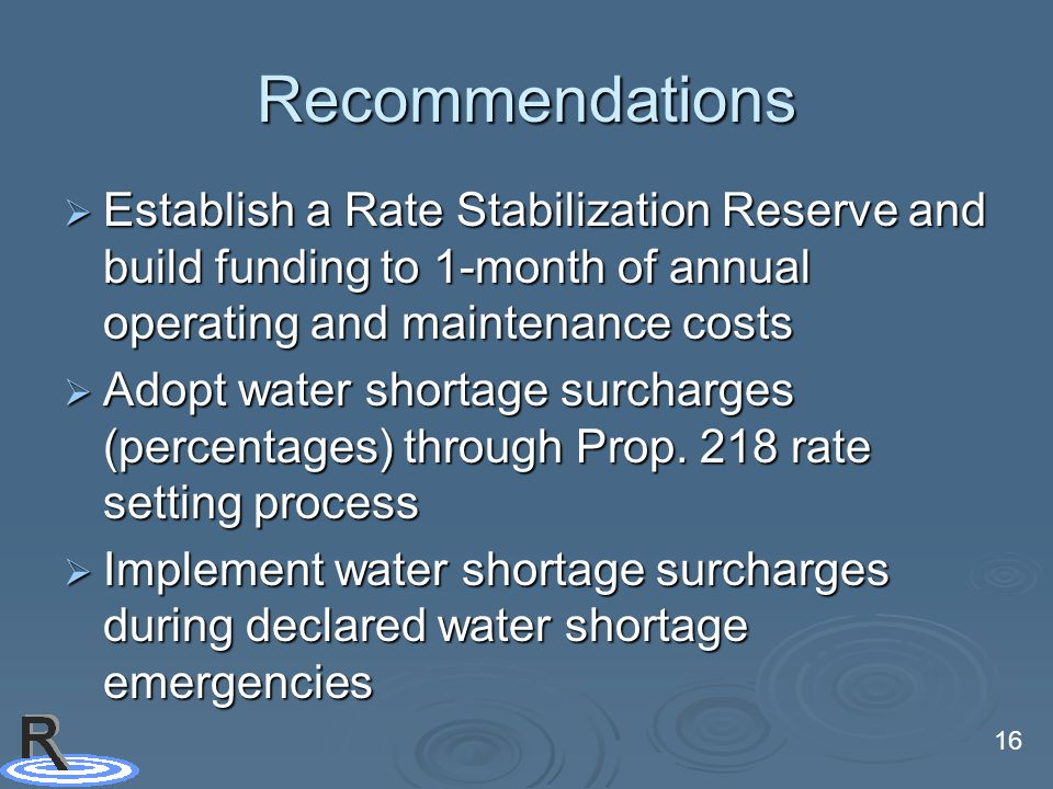 16 Recommendations  Establish a Rate Stabilization Reserve and build funding to 1-month of annual operating and maintenance costs  Adopt water shortage surcharges (percentages) through Prop.