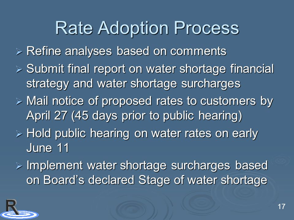 17 Rate Adoption Process  Refine analyses based on comments  Submit final report on water shortage financial strategy and water shortage surcharges  Mail notice of proposed rates to customers by April 27 (45 days prior to public hearing)  Hold public hearing on water rates on early June 11  Implement water shortage surcharges based on Board's declared Stage of water shortage