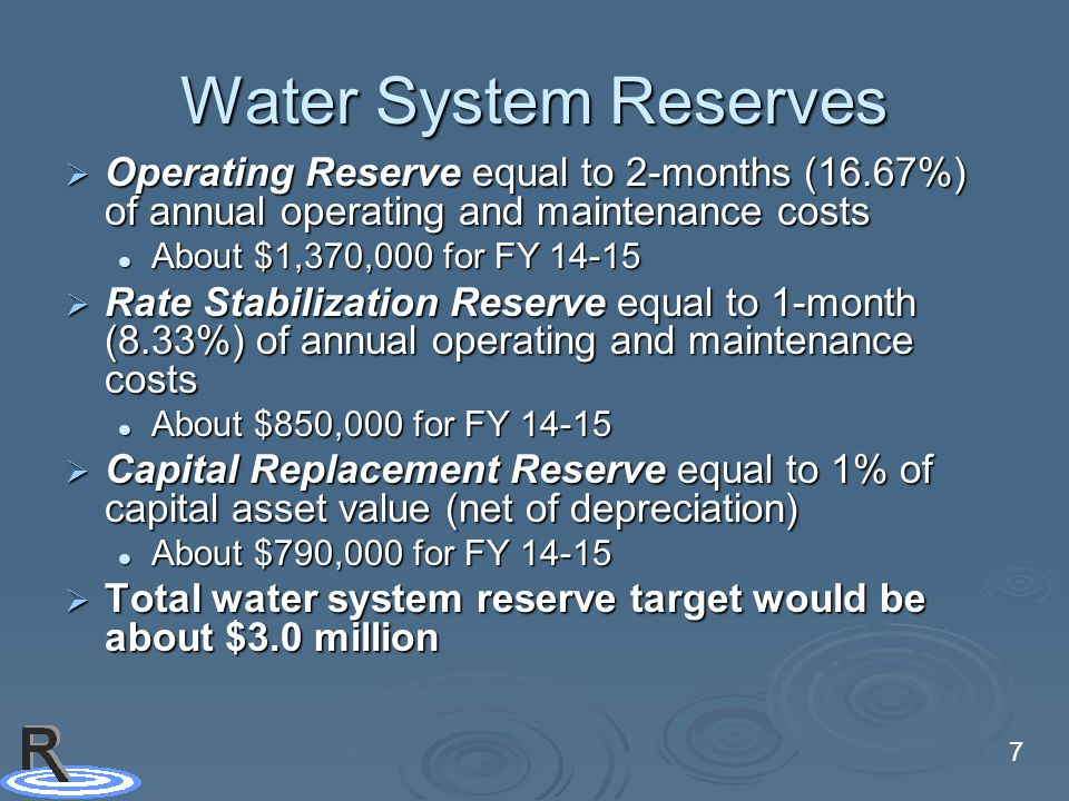 7 Water System Reserves  Operating Reserve equal to 2-months (16.67%) of annual operating and maintenance costs About $1,370,000 for FY 14-15 About $1,370,000 for FY 14-15  Rate Stabilization Reserve equal to 1-month (8.33%) of annual operating and maintenance costs About $850,000 for FY 14-15 About $850,000 for FY 14-15  Capital Replacement Reserve equal to 1% of capital asset value (net of depreciation) About $790,000 for FY 14-15 About $790,000 for FY 14-15  Total water system reserve target would be about $3.0 million