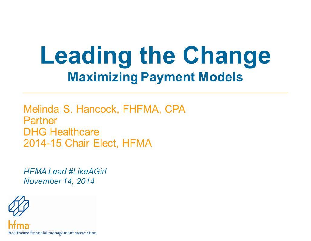 Leading the Change Maximizing Payment Models Melinda S. Hancock, FHFMA, CPA Partner DHG Healthcare 2014-15 Chair Elect, HFMA HFMA Lead #LikeAGirl Nove