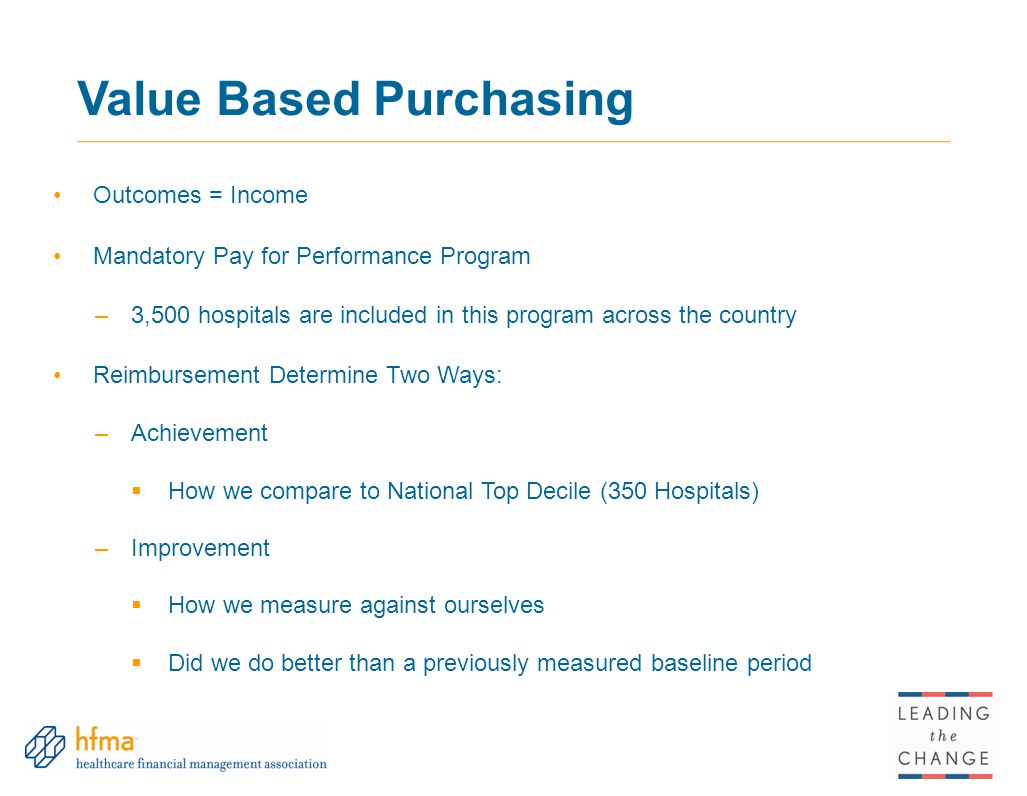 Value Based Purchasing Outcomes = Income Mandatory Pay for Performance Program –3,500 hospitals are included in this program across the country Reimbursement Determine Two Ways: –Achievement  How we compare to National Top Decile (350 Hospitals) –Improvement  How we measure against ourselves  Did we do better than a previously measured baseline period