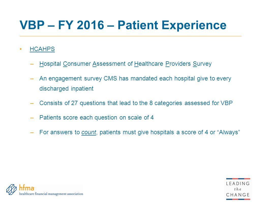 VBP – FY 2016 – Patient Experience HCAHPS –Hospital Consumer Assessment of Healthcare Providers Survey –An engagement survey CMS has mandated each hos