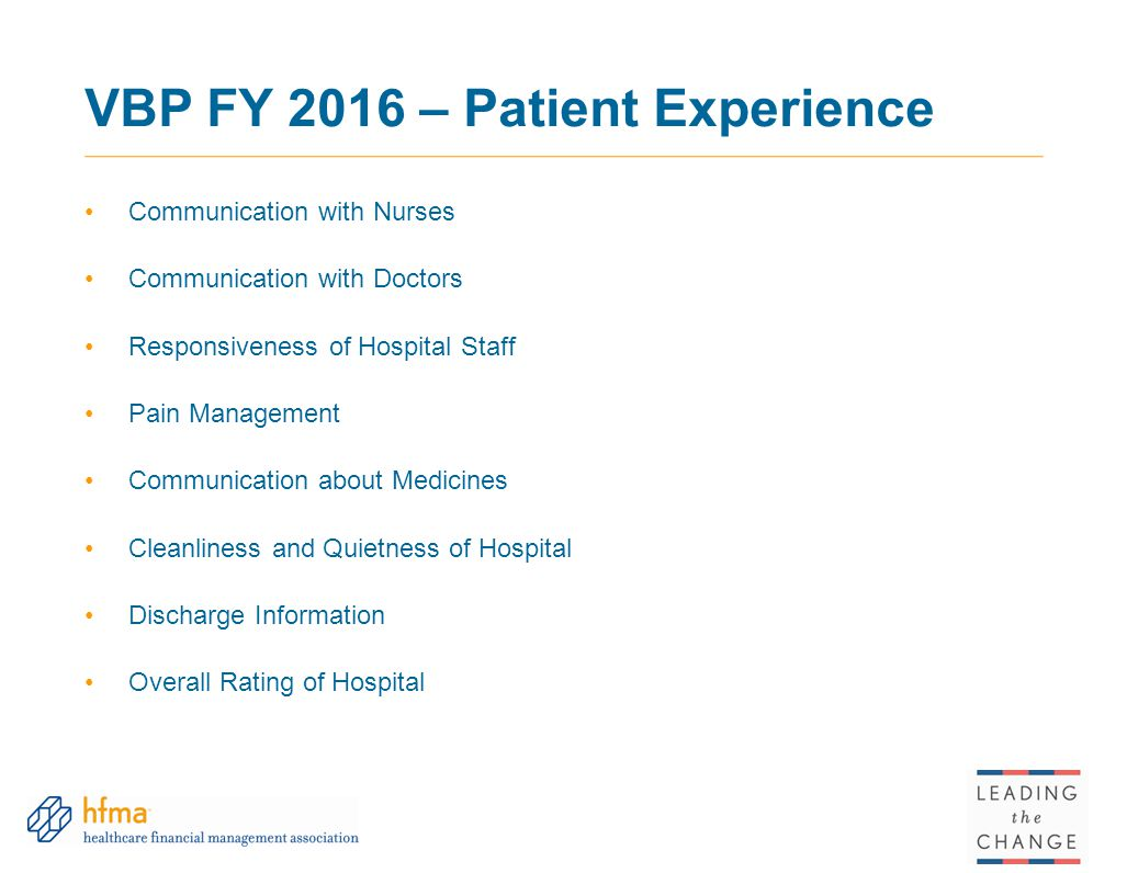 VBP FY 2016 – Patient Experience Communication with Nurses Communication with Doctors Responsiveness of Hospital Staff Pain Management Communication about Medicines Cleanliness and Quietness of Hospital Discharge Information Overall Rating of Hospital