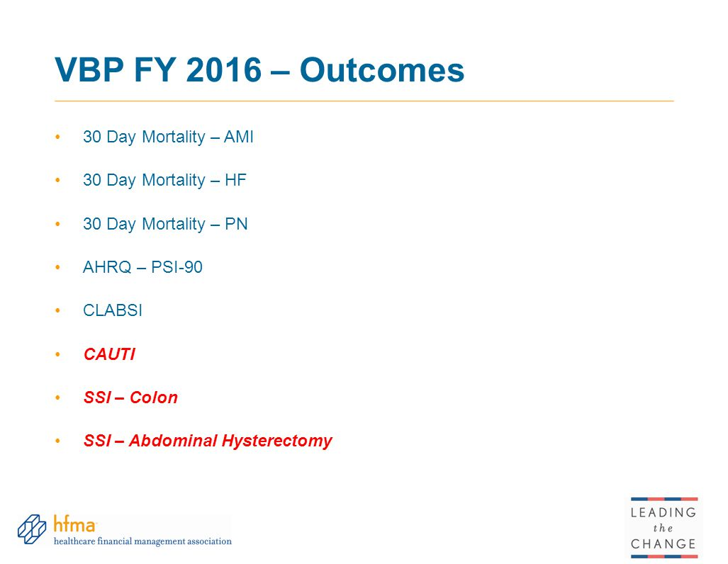 VBP FY 2016 – Outcomes 30 Day Mortality – AMI 30 Day Mortality – HF 30 Day Mortality – PN AHRQ – PSI-90 CLABSI CAUTI SSI – Colon SSI – Abdominal Hysterectomy