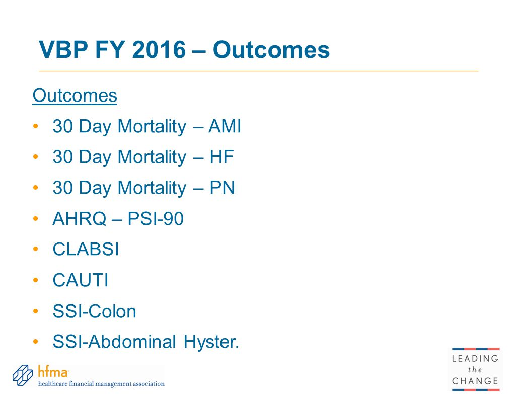 VBP FY 2016 – Outcomes Outcomes 30 Day Mortality – AMI 30 Day Mortality – HF 30 Day Mortality – PN AHRQ – PSI-90 CLABSI CAUTI SSI-Colon SSI-Abdominal Hyster.