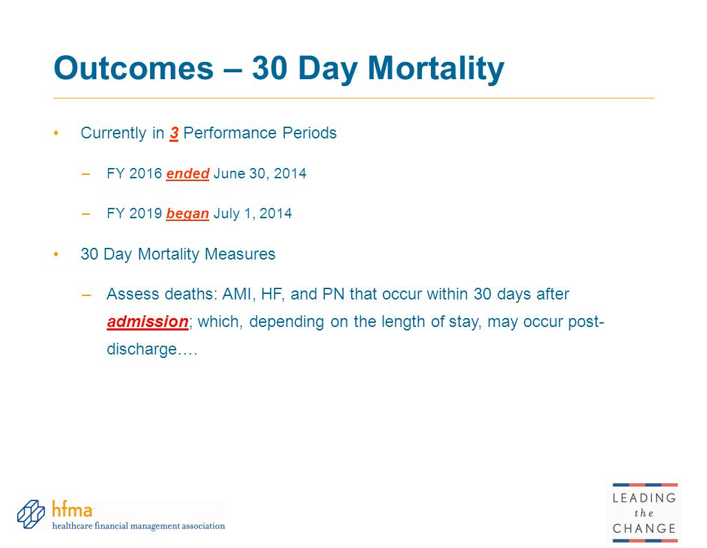 Outcomes – 30 Day Mortality Currently in 3 Performance Periods –FY 2016 ended June 30, 2014 –FY 2019 began July 1, 2014 30 Day Mortality Measures –Ass