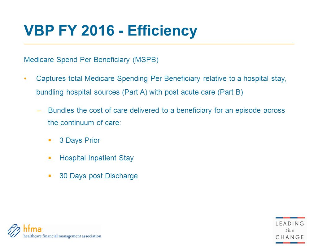 VBP FY 2016 - Efficiency Medicare Spend Per Beneficiary (MSPB) Captures total Medicare Spending Per Beneficiary relative to a hospital stay, bundling hospital sources (Part A) with post acute care (Part B) –Bundles the cost of care delivered to a beneficiary for an episode across the continuum of care:  3 Days Prior  Hospital Inpatient Stay  30 Days post Discharge