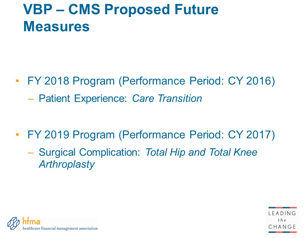 VBP – CMS Proposed Future Measures FY 2018 Program (Performance Period: CY 2016) –Patient Experience: Care Transition FY 2019 Program (Performance Period: CY 2017) –Surgical Complication: Total Hip and Total Knee Arthroplasty