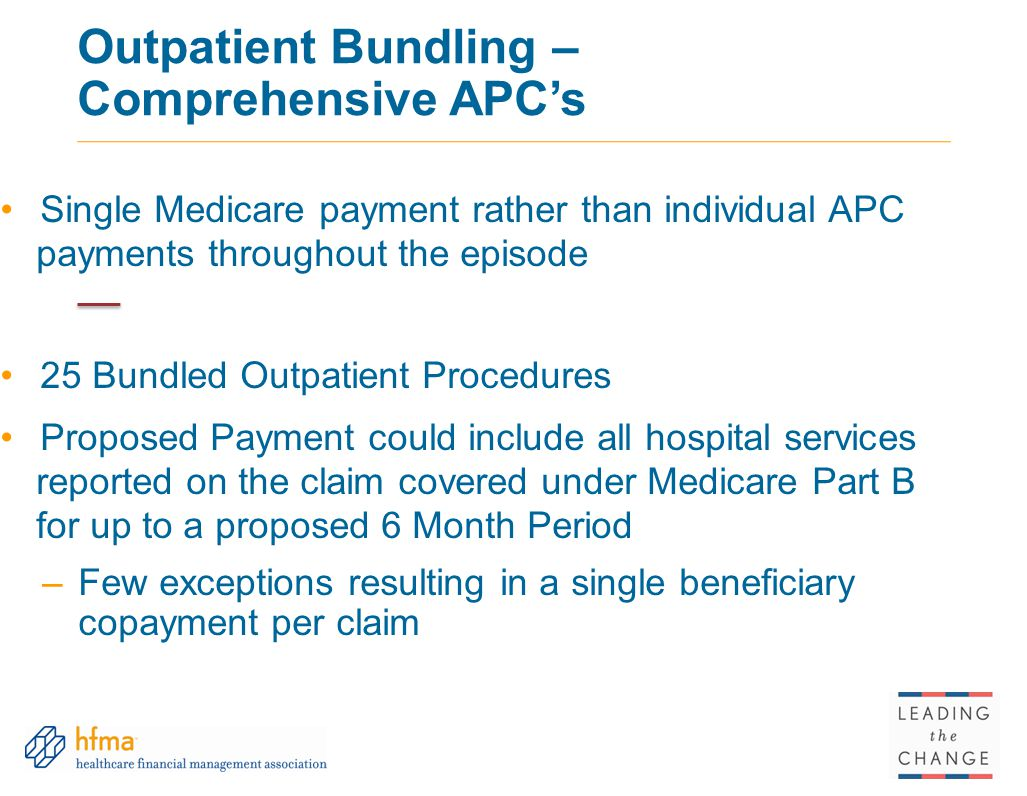 Outpatient Bundling – Comprehensive APC's Single Medicare payment rather than individual APC payments throughout the episode 25 Bundled Outpatient Procedures Proposed Payment could include all hospital services reported on the claim covered under Medicare Part B for up to a proposed 6 Month Period –Few exceptions resulting in a single beneficiary copayment per claim