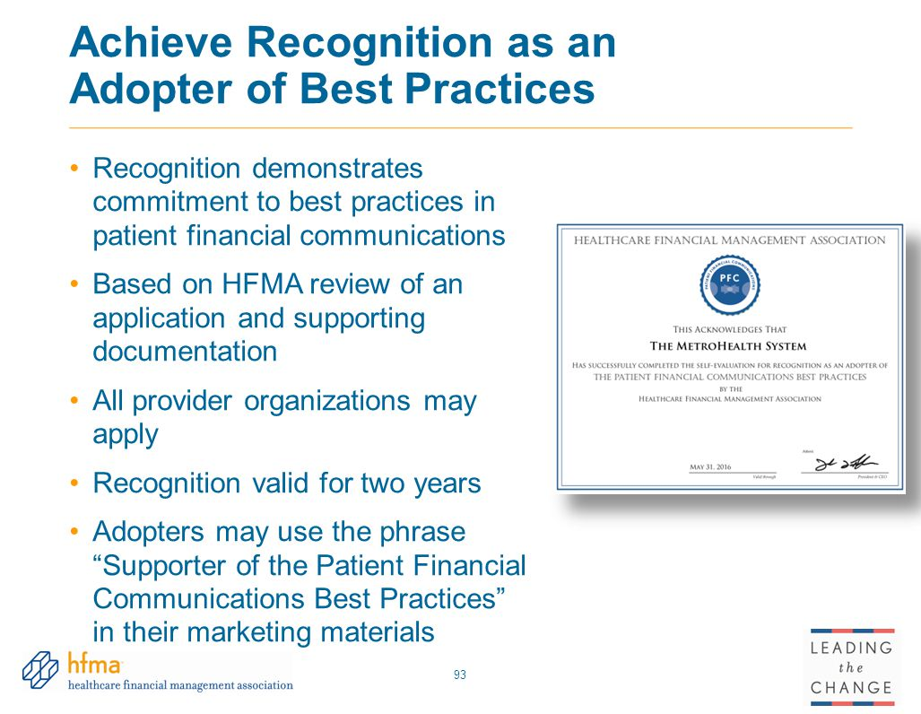 Achieve Recognition as an Adopter of Best Practices Recognition demonstrates commitment to best practices in patient financial communications Based on HFMA review of an application and supporting documentation All provider organizations may apply Recognition valid for two years Adopters may use the phrase Supporter of the Patient Financial Communications Best Practices in their marketing materials 93