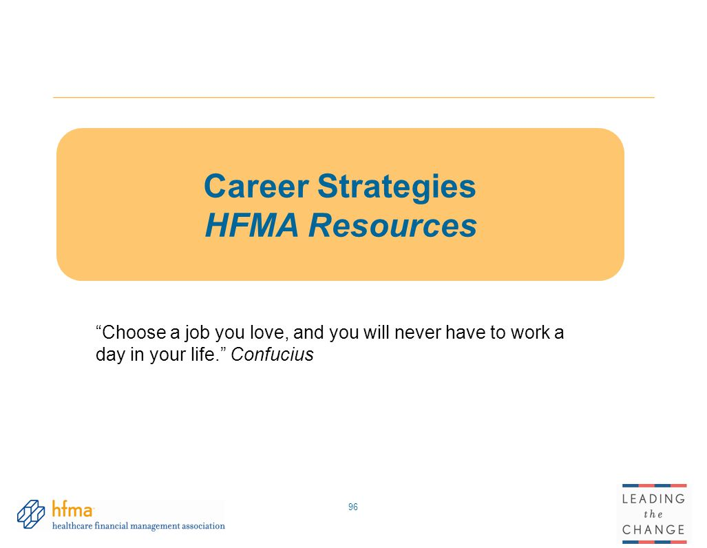 96 Career Strategies HFMA Resources Choose a job you love, and you will never have to work a day in your life. Confucius