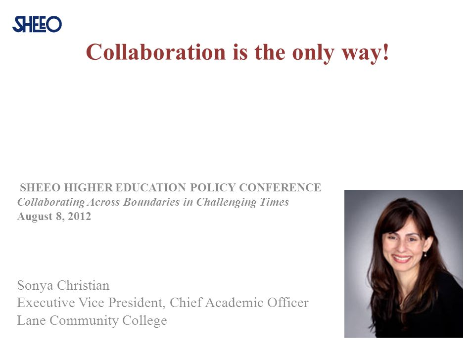 Collaboration is the only way! SHEEO HIGHER EDUCATION POLICY CONFERENCE Collaborating Across Boundaries in Challenging Times August 8, 2012 Sonya Chri